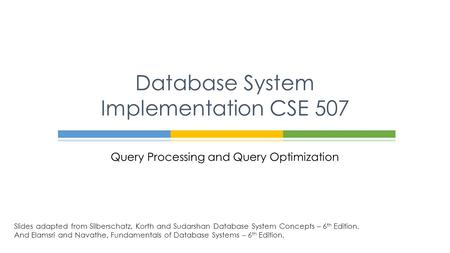 Query Processing and Query Optimization Database System Implementation CSE 507 Slides adapted from Silberschatz, Korth and Sudarshan Database System Concepts.