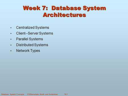 ©Silberschatz, Korth and Sudarshan18.1Database System Concepts Week 7: Database System Architectures Centralized Systems Client--Server Systems Parallel.