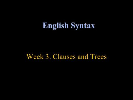 Week 3. Clauses and Trees English Syntax. Trees and constituency A sentence has a hierarchical structure Constituents can have constituents of their own.
