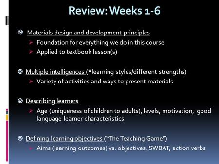 Review: Weeks 1-6  Materials design and development principles  Foundation for everything we do in this course  Applied to textbook lesson(s)  Multiple.