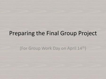 Preparing the Final Group Project (For Group Work Day on April 14 th )