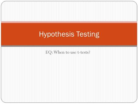 EQ: When to use t-tests? Hypothesis Testing. Goal of HT To assess the evidence provided by data about some claim concerning a population.