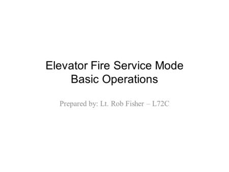 Elevator Fire Service Mode Basic Operations Prepared by: Lt. Rob Fisher – L72C.