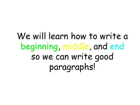 We will learn how to write a beginning, middle, and end so we can write good paragraphs!