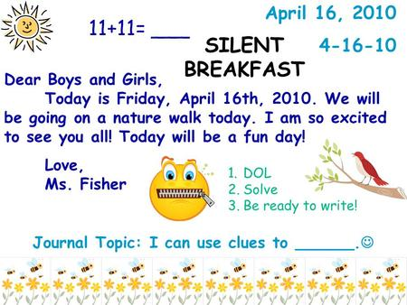 Journal Topic: I can use clues to ______. Dear Boys and Girls, Today is Friday, April 16th, 2010. We will be going on a nature walk today. I am so excited.