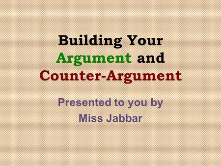 Building Your Argument and Counter-Argument Presented to you by Miss Jabbar.