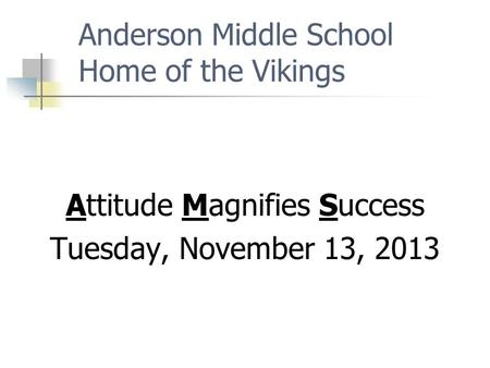 Anderson Middle School Home of the Vikings Attitude Magnifies Success Tuesday, November 13, 2013.