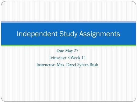 Due May 27 Trimester 3 Week 11 Instructor: Mrs. Darci Syfert-Busk Independent Study Assignments.