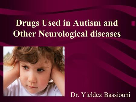 Drugs Used in Autism and Other Neurological diseases Dr. Yieldez Bassiouni.