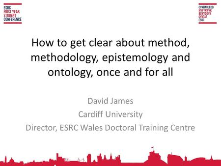 How to get clear about method, methodology, epistemology and ontology, once and for all David James Cardiff University Director, ESRC Wales Doctoral Training.