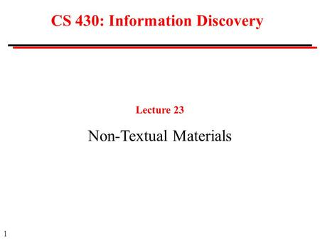 1 CS 430: Information Discovery Lecture 23 Non-Textual Materials.