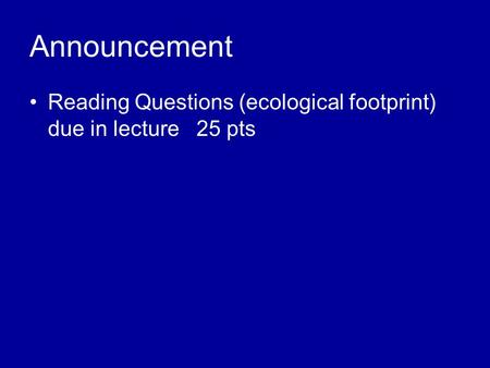 Announcement Reading Questions (ecological footprint) due in lecture 25 pts.