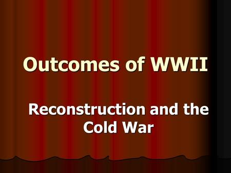 Outcomes of WWII Reconstruction and the Cold War.