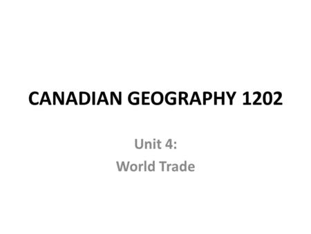 CANADIAN GEOGRAPHY 1202 Unit 4: World Trade. What is TRADE? Why do countries do it?
