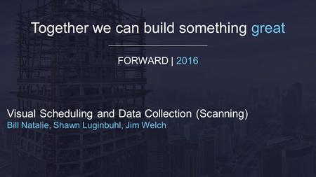 Together we can build something great FORWARD | 2016 Visual Scheduling and Data Collection (Scanning) Bill Natalie, Shawn Luginbuhl, Jim Welch.