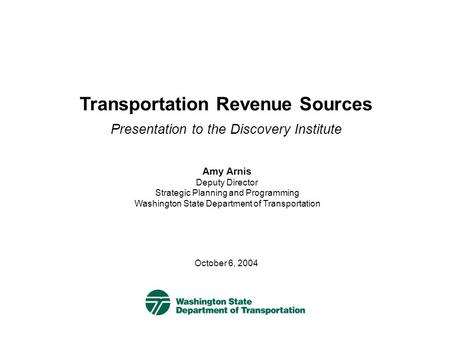 Transportation Revenue Sources Presentation to the Discovery Institute October 6, 2004 Amy Arnis Deputy Director Strategic Planning and Programming Washington.