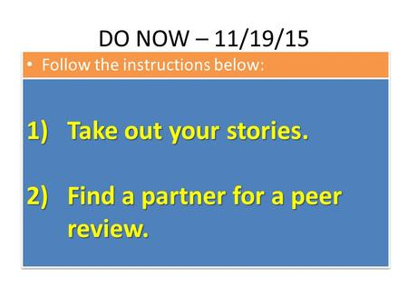 DO NOW – 11/19/15 Follow the instructions below: 1)Take out your stories. 2)Find a partner for a peer review. 1)Take out your stories. 2)Find a partner.