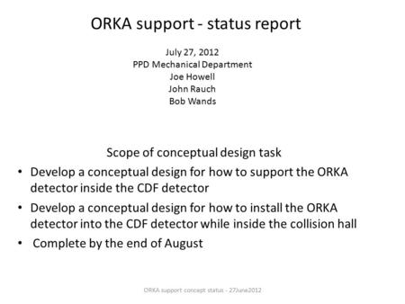 ORKA support - status report Scope of conceptual design task Develop a conceptual design for how to support the ORKA detector inside the CDF detector Develop.