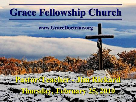 Grace Fellowship Church www.GraceDoctrine.org Pastor/Teacher - Jim Rickard Thursday, February 25, 2010.