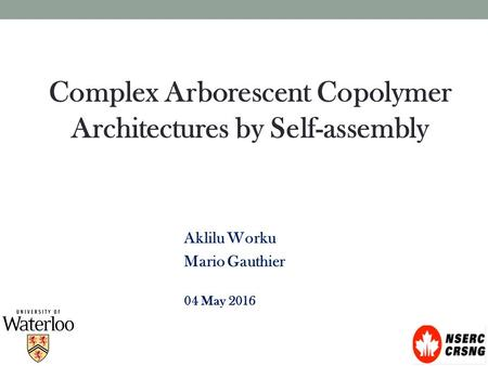 Complex Arborescent Copolymer Architectures by Self-assembly Aklilu Worku Mario Gauthier 04 May 2016.