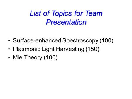 List of Topics for Team Presentation Surface-enhanced Spectroscopy (100) Plasmonic Light Harvesting (150) Mie Theory (100)