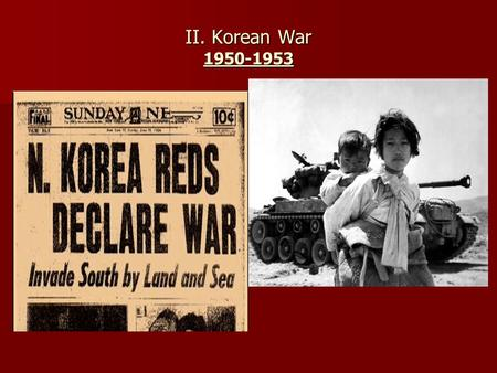 II. Korean War 1950-1953. A. Background When WWII ends, Korea is DIVIDED along 38 th parallel. Both Korea's want RE- UNIFICATION.