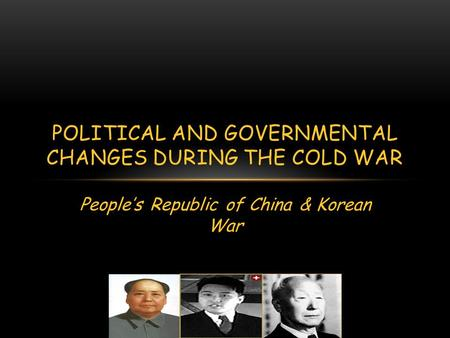 People's Republic of China & Korean War POLITICAL AND GOVERNMENTAL CHANGES DURING THE COLD WAR.