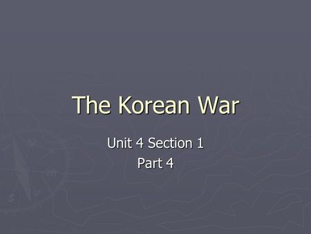 The Korean War Unit 4 Section 1 Part 4. A. Korea Before the War ► In 1905, Korea came under the control of Japan ► After WWII, the Japanese were driven.