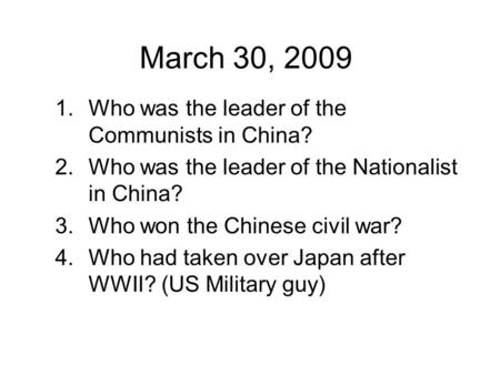 March 30, 2009 1.Who was the leader of the Communists in China? 2.Who was the leader of the Nationalist in China? 3.Who won the Chinese civil war? 4.Who.