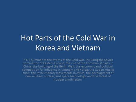 Hot Parts of the Cold War in Korea and Vietnam 7-6.2 Summarize the events of the Cold War, including the Soviet domination of Eastern Europe; the rise.