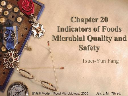 Chapter 20 Indicators of Foods Microbial Quality and Safety Tsuei-Yun Fang 節錄自 Modern Food Microbiology, 2005Jay, J. M., 7th ed.