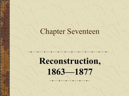 Chapter Seventeen Reconstruction, 1863—1877. Chapter Focus Questions 1.What were the competing political plans for reconstructing the defeated Confederacy?
