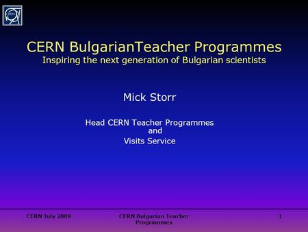CERN July 2009CERN Bulgarian Teacher Programmes 1 CERN BulgarianTeacher Programmes Inspiring the next generation of Bulgarian scientists Mick Storr Head.