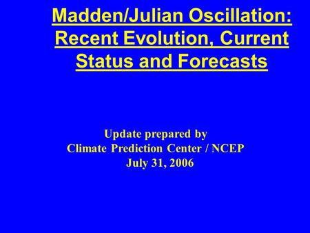 Madden/Julian Oscillation: Recent Evolution, Current Status and Forecasts Update prepared by Climate Prediction Center / NCEP July 31, 2006.