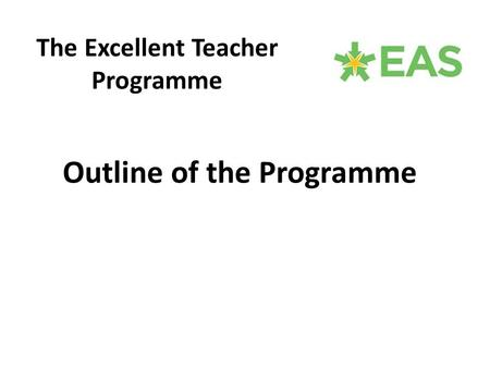 Outline of the Programme The Excellent Teacher Programme.