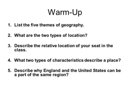 Warm-Up 1.List the five themes of geography. 2.What are the two types of location? 3.Describe the relative location of your seat in the class. 4.What two.