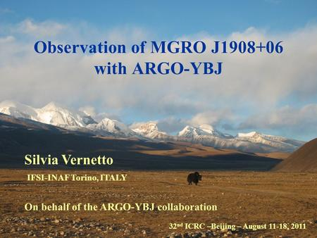 32 nd ICRC –Beijing – August 11-18, 2011 Silvia Vernetto IFSI-INAF Torino, ITALY On behalf of the ARGO-YBJ collaboration Observation of MGRO J1908+06 with.