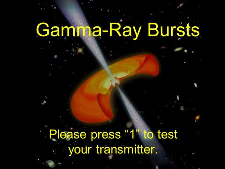 "Gamma-Ray Bursts Please press ""1"" to test your transmitter."