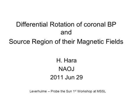 Differential Rotation of coronal BP and Source Region of their Magnetic Fields H. Hara NAOJ 2011 Jun 29 Leverhulme – Probe the Sun 1 st Workshop at MSSL.