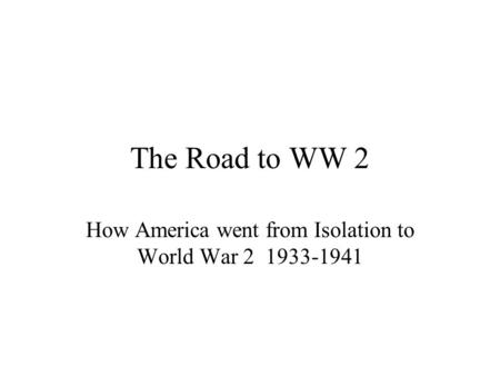The Road to WW 2 How America went from Isolation to World War 2 1933-1941.