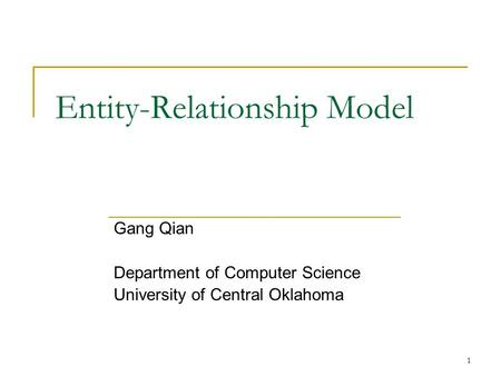 1 Entity-Relationship Model Gang Qian Department of Computer Science University of Central Oklahoma.