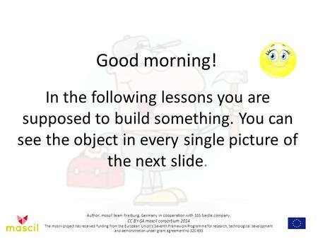 Good morning! In the following lessons you are supposed to build something. You can see the object in every single picture of the next slide. Author: mascil.
