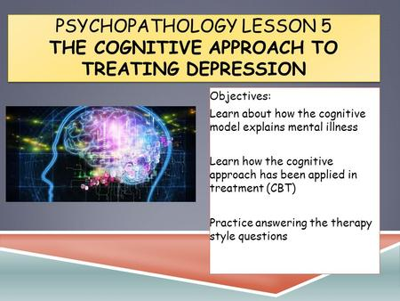 PSYCHOPATHOLOGY LESSON 5 THE COGNITIVE APPROACH TO TREATING DEPRESSION Objectives: Learn about how the cognitive model explains mental illness Learn how.