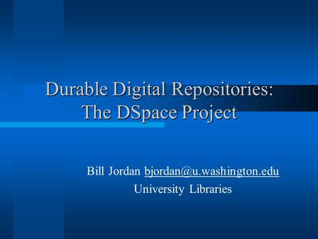 Durable Digital Repositories: The DSpace Project Bill Jordan University Libraries.