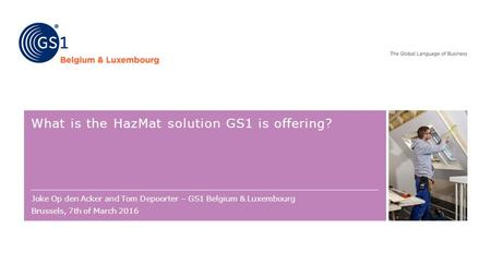 What is the HazMat solution GS1 is offering? Joke Op den Acker and Tom Depoorter – GS1 Belgium & Luxembourg Brussels, 7th of March 2016.