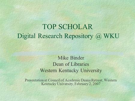 TOP SCHOLAR Digital Research WKU Mike Binder Dean of Libraries Western Kentucky University Presentation at Council of Academic Deans Retreat,