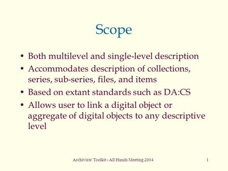 Archivists' Toolkit - All Hands Meeting 20041 Scope Both multilevel and single-level description Accommodates description of collections, series, sub-series,