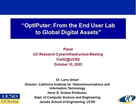 """OptIPuter: From the End User Lab to Global Digital Assets Panel UC Research Cyberinfrastructure Meeting October 10, 2005 Dr. Larry Smarr."