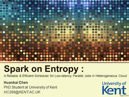 Spark on Entropy : A Reliable & Efficient Scheduler for Low-latency Parallel Jobs in Heterogeneous Cloud Huankai Chen PhD Student at University of Kent.