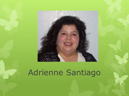 Adrienne Santiago. Hello! Hello, my name is Adrienne Santiago and I am in my 3 rd course towards completing a master's degree in education. I was born.